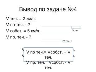 Вывод по задаче №4 V теч. = 2 км/ч. V по теч. - ? V собст. = 5 км/ч. V пр. те