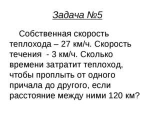 Задача №5 Собственная скорость теплохода – 27 км/ч. Скорость течения - 3 км/ч