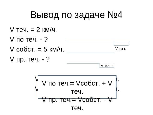 Вывод по задаче №4 V теч. = 2 км/ч. V по теч. - ? V собст. = 5 км/ч. V пр. те...