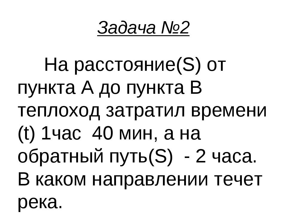 Задача №2 На расстояние(S) от пункта А до пункта В теплоход затратил времени...