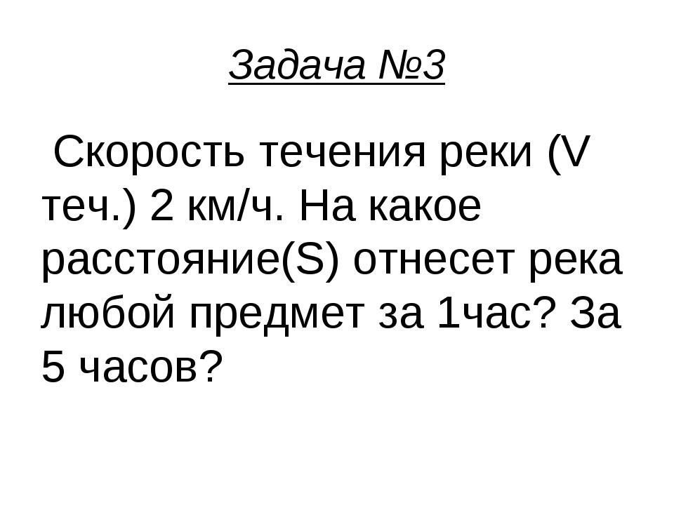 Задача №3 Скорость течения реки (V теч.) 2 км/ч. На какое расстояние(S) отнес...