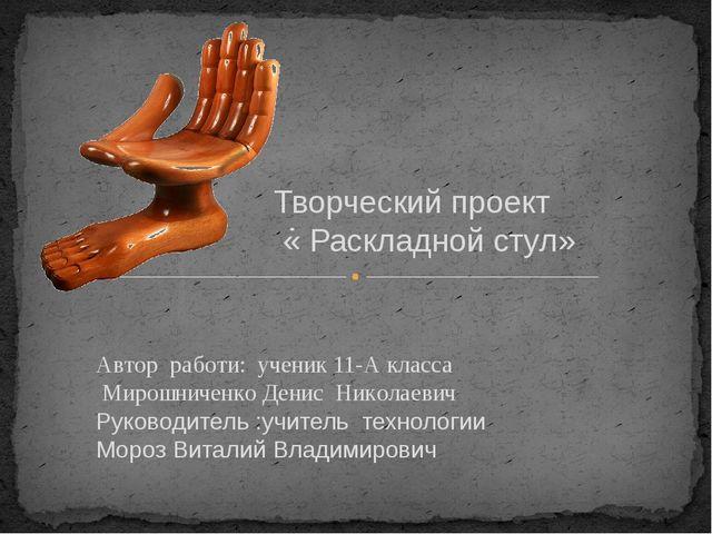 Творческий проект « Раскладной стул» Автор работи: ученик 11-А класса Мирошни...
