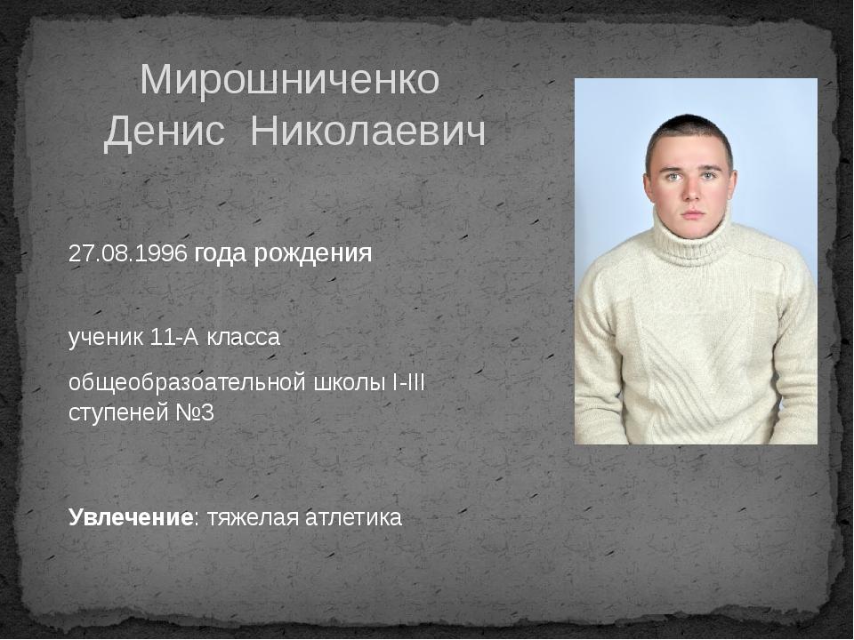 Мирошниченко Денис Николаевич 27.08.1996 года рождения ученик 11-А класса общ...