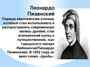 . Леонардо Пизанский Первым европейским ученым, который стал использовать и р