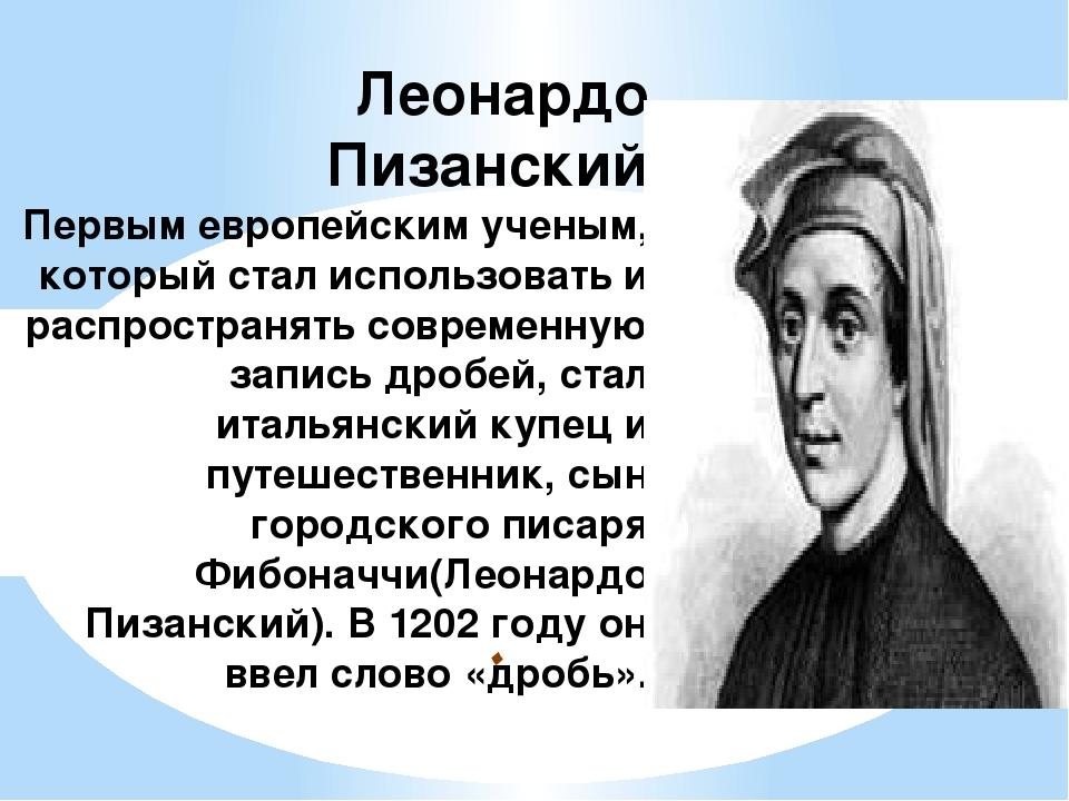 . Леонардо Пизанский Первым европейским ученым, который стал использовать и р...