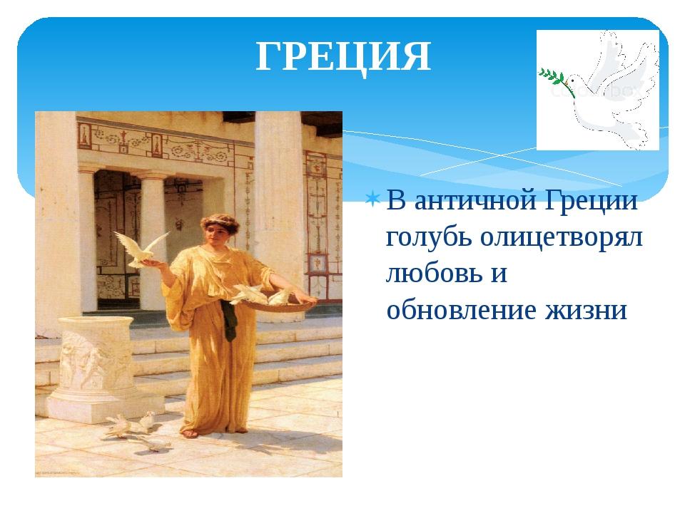 ГРЕЦИЯ В античной Греции голубь олицетворял любовь и обновление жизни