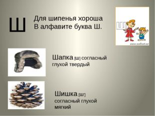 Ш Шапка [ш] согласный глухой твердый Шишка [ш'] согласный глухой мягкий Для ш