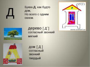 Д Буква Д, как будто дом, Но всего с одним окном. дом [ Д ] согласный звонки