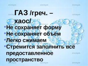 ГАЗ /греч. – хаос/ Не сохраняет форму Не сохраняет объём Легко сжимаем Стреми