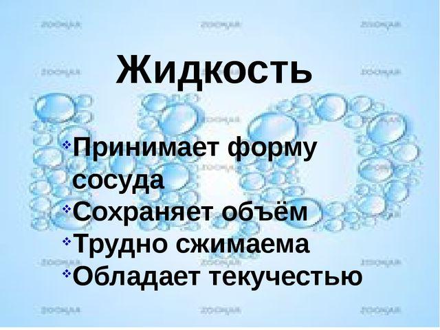 Жидкость Принимает форму сосуда Сохраняет объём Трудно сжимаема Обладает теку...