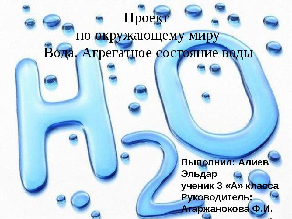 Проект по окружающему миру Вода. Агрегатное состояние воды Выполнил: Алиев Э...