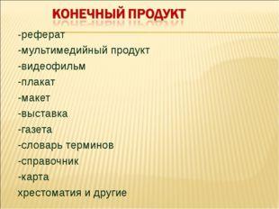 -реферат -мультимедийный продукт -видеофильм -плакат -макет -выставка -газета