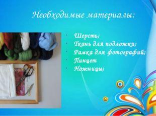 Необходимые материалы: Шерсть; Ткань для подложки; Рамка для фотографий; Пи