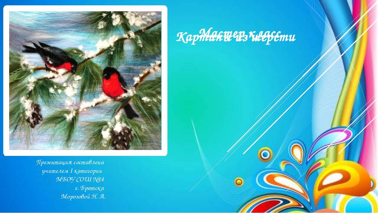 Картины из шерсти Презентация составлена учителем I категории МБОУ СОШ №14 г....