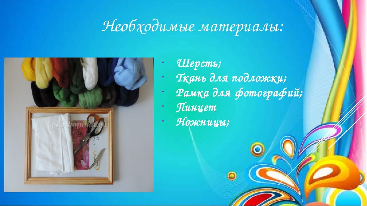 Необходимые материалы: Шерсть; Ткань для подложки; Рамка для фотографий; Пи...