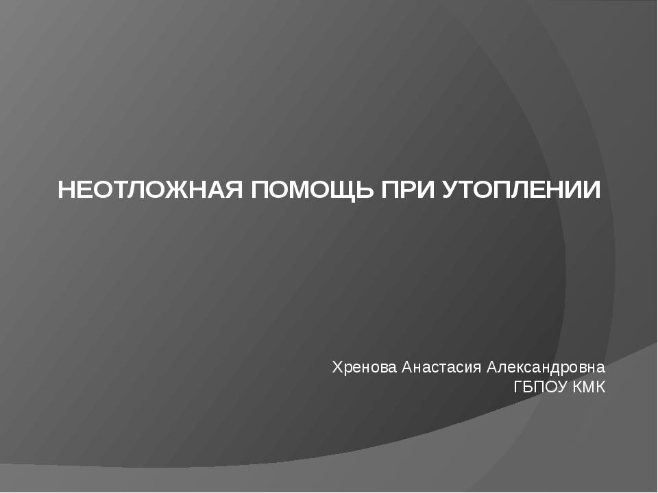 НЕОТЛОЖНАЯ ПОМОЩЬ ПРИ УТОПЛЕНИИ Хренова Анастасия Александровна ГБПОУ КМК