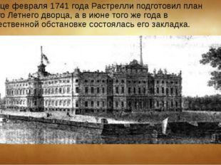 В конце февраля 1741 года Растрелли подготовил план нового Летнего дворца, а