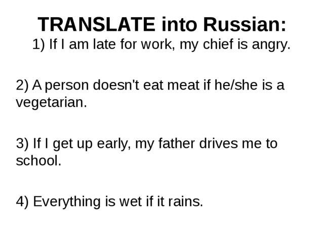 TRANSLATE into Russian: 1) IfIamlateforwork,mychiefisangry. 2) A p...