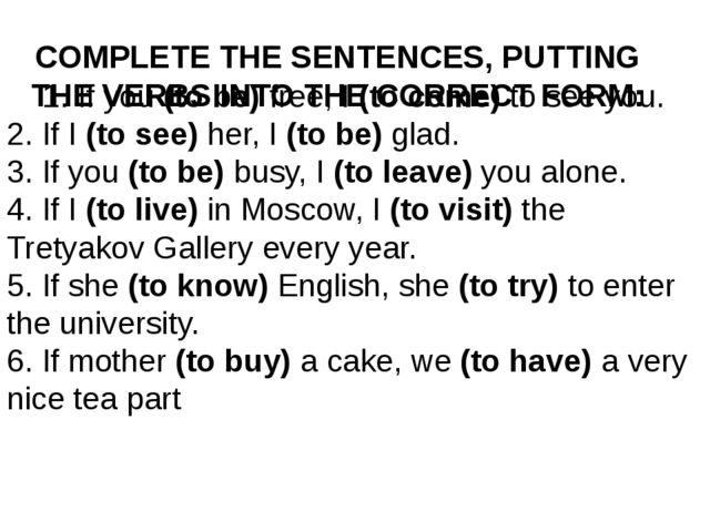 COMPLETE THE SENTENCES, PUTTING THE VERBS INTO THE CORRECT FORM: 1. If you(...