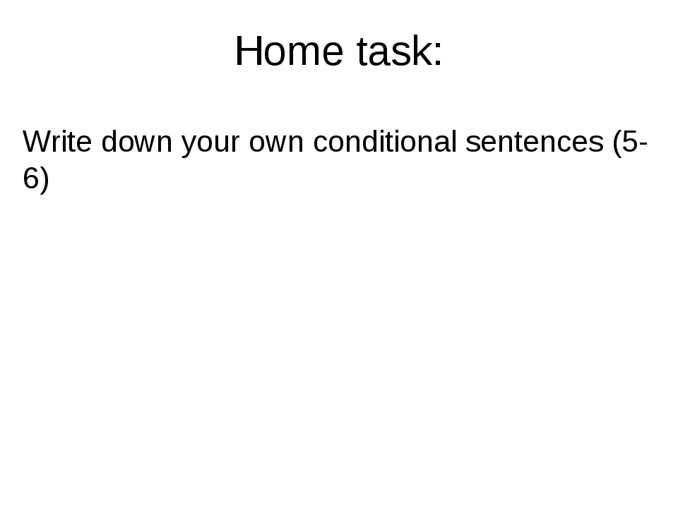 Home task: Write down your own conditional sentences (5-6)