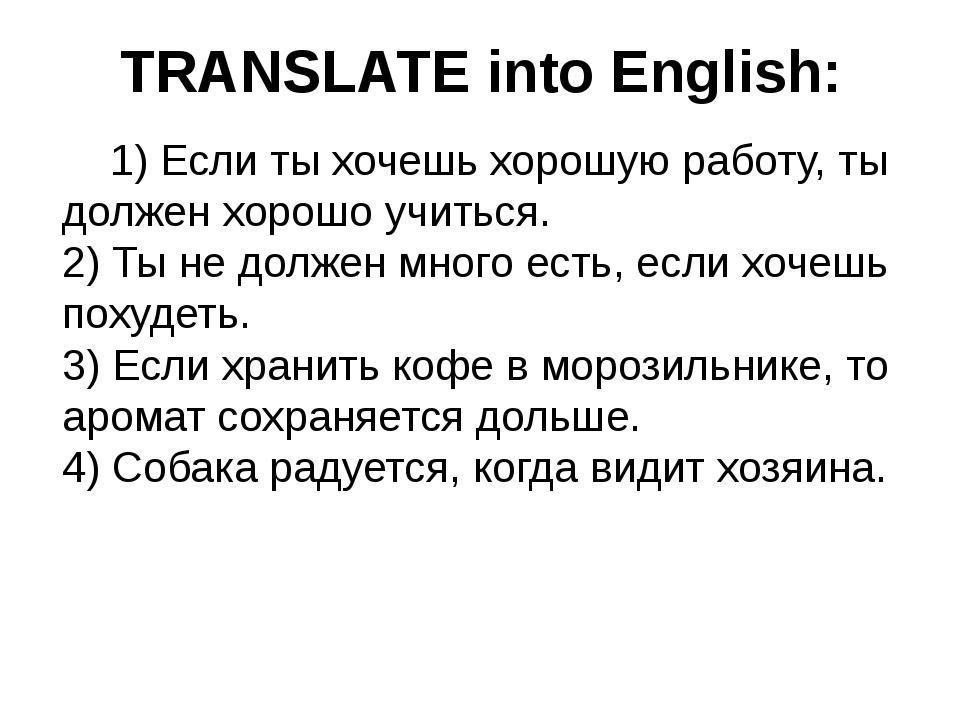 TRANSLATE into English: 1) Если ты хочешь хорошую работу, ты должен хорошо у...
