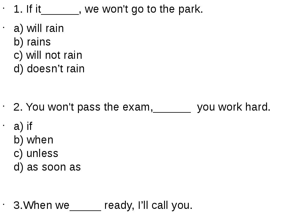 1. If it______, we won't go to the park. a) will rain b) rains c) will...