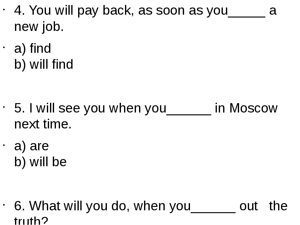 4. You will pay back, as soon as you_____ a new job. a) find b) will find 5....