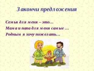 Закончи предложения Семья для меня – это… Мама и папа для меня самые … Родным