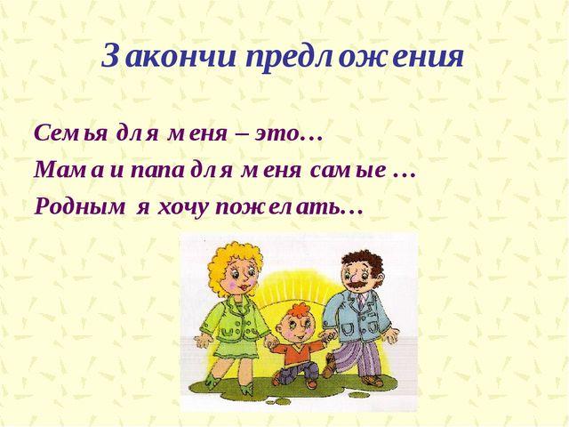 Закончи предложения Семья для меня – это… Мама и папа для меня самые … Родным...
