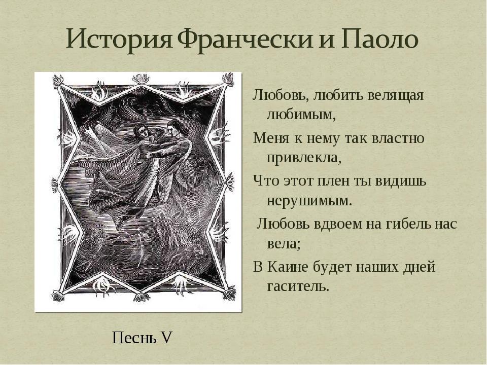 Песнь V Любовь, любить велящая любимым, Меня к нему так властно привлекла, Чт...