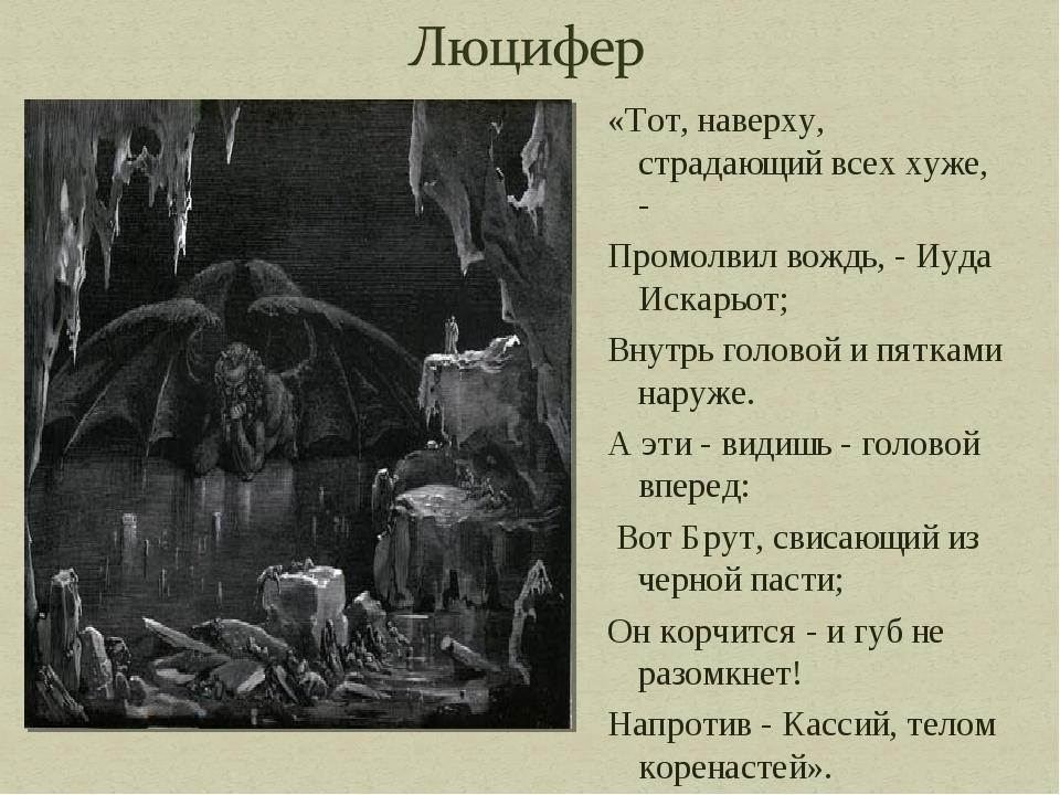 «Тот, наверху, страдающий всех хуже, - Промолвил вождь, - Иуда Искарьот; Внут...