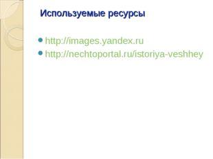 Используемые ресурсы http://images.yandex.ru http://nechtoportal.ru/istoriya-