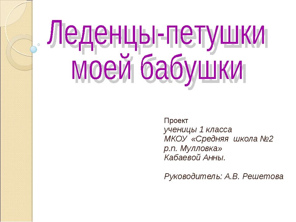Проект ученицы 1 класса МКОУ «Средняя школа №2 р.п. Мулловка» Кабаевой Анны....