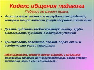 Кодекс общения педагога Педагог не имеет права: Использовать речевые и неверб