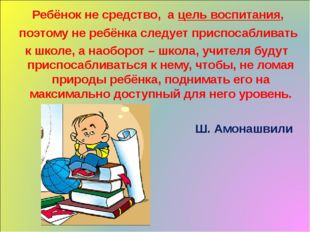 Ребёнок не средство, а цель воспитания, поэтому не ребёнка следует приспосаб