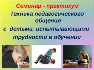 Семинар - практикум Техника педагогического общения с детьми, испытывающими т