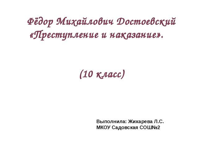Фёдор Михайлович Достоевский «Преступление и наказание». (10 класс) Выполнила...