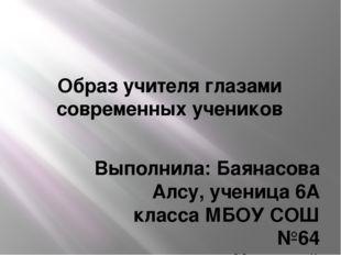 Образ учителя глазами современных учеников Выполнила: Баянасова Алсу, ученица