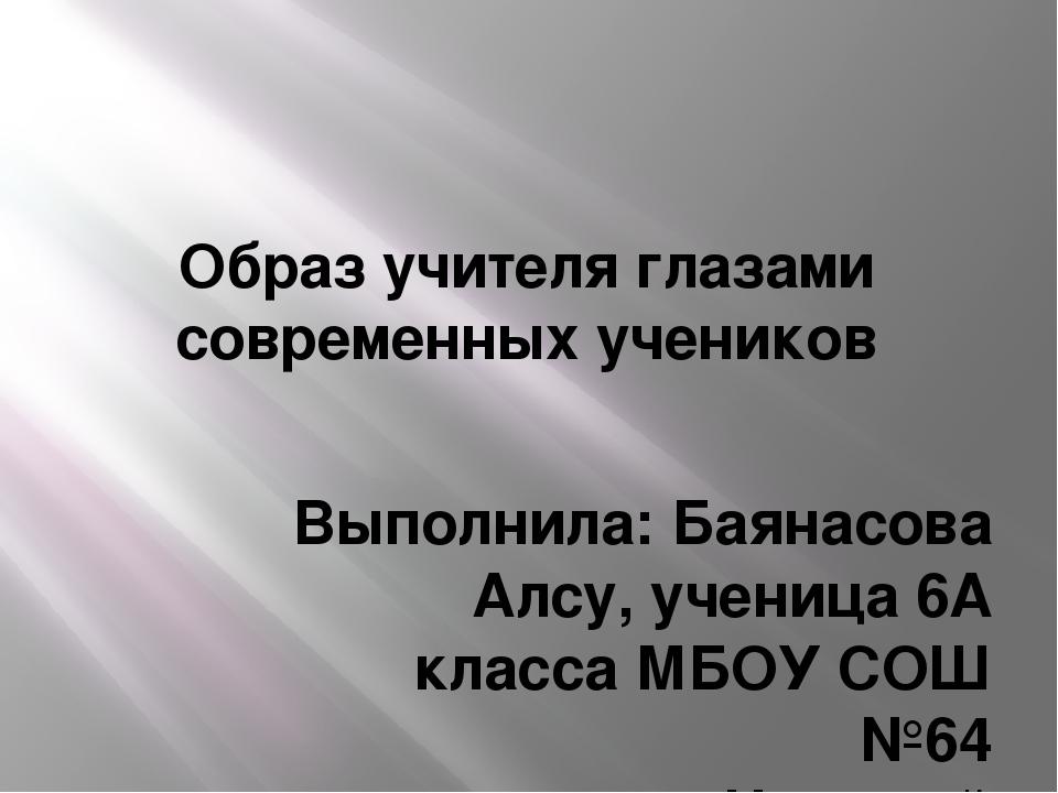 Образ учителя глазами современных учеников Выполнила: Баянасова Алсу, ученица...