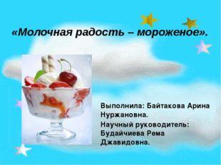 «Молочная радость – мороженое». Выполнила: Байтакова Арина Нуржановна. Научны