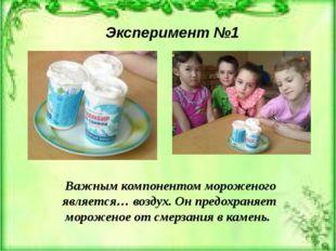 Эксперимент №1 Важным компонентом мороженого является… воздух. Он предохраняе