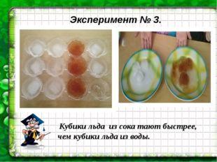 Эксперимент № 3. Кубики льда из сока тают быстрее, чем кубики льда из воды.