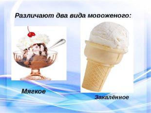 Различают два вида мороженого: Мягкое Закалённое