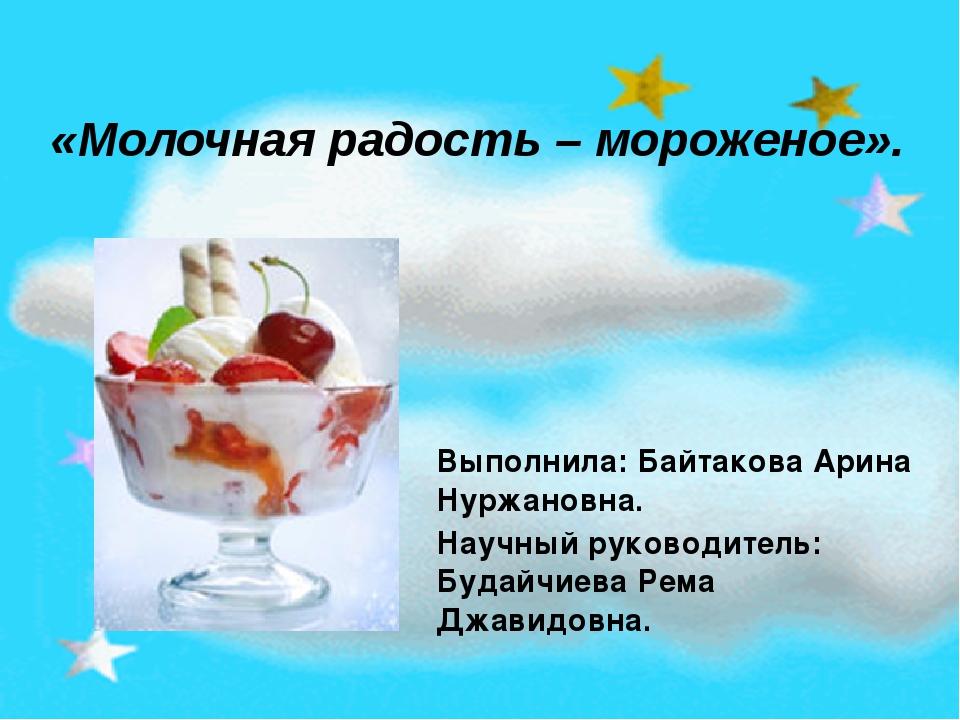 «Молочная радость – мороженое». Выполнила: Байтакова Арина Нуржановна. Научны...