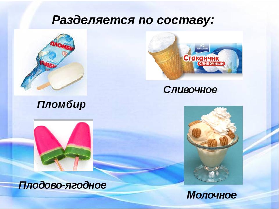 Разделяется по составу: Пломбир Сливочное Плодово-ягодное Молочное