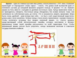 Аршин – одна из главных русских мер длины, использовалась с XVI века. Названи