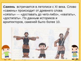 Сажень встречается в летописи с XI века. Слово «сажень» происходит от древнег