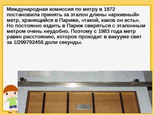 Международная комиссия по метру в 1872 постановила принять за эталон длины «