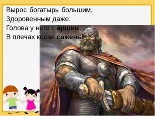 Вырос богатырь большим, Здоровенным даже: Голова у него с аршин, В плечах кос