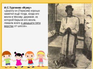 И.С.Тургенев «Муму» «Дорогу он (Герасим) хорошо заметил ещё тогда, когда его